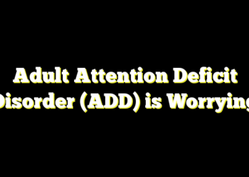 Adult Attention Deficit Disorder  (ADD) is Worrying
