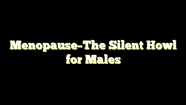 Menopause–The Silent Howl for Males