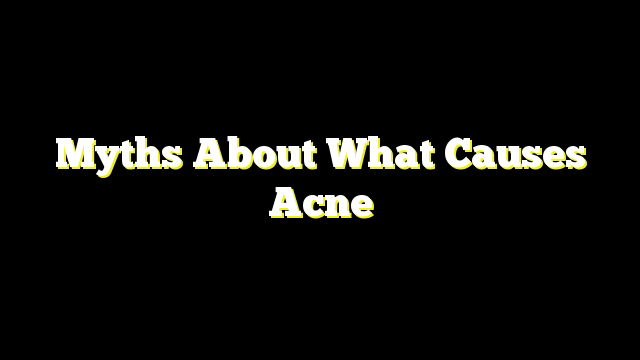Myths About What Causes Acne