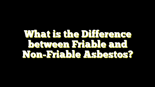 What is the Difference between Friable and Non-Friable Asbestos?