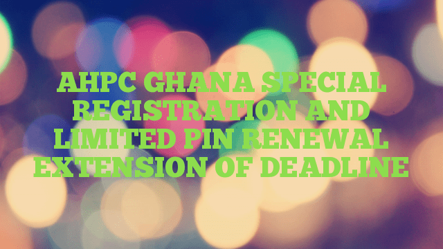 AHPC GHANA SPECIAL REGISTRATION AND LIMITED PIN RENEWAL EXTENSION OF DEADLINE